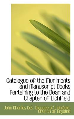 Catalogue of the Muniments and Manuscript Books Pertaining to the Dean and Chapter of Lichfield