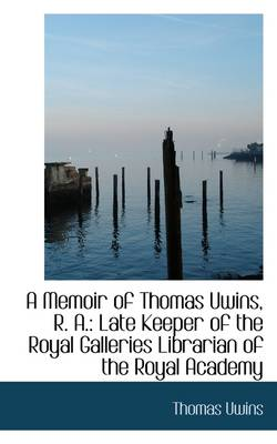 A Memoir of Thomas Uwins, R. A.: Late Keeper of the Royal Galleries Librarian of the Royal Academy