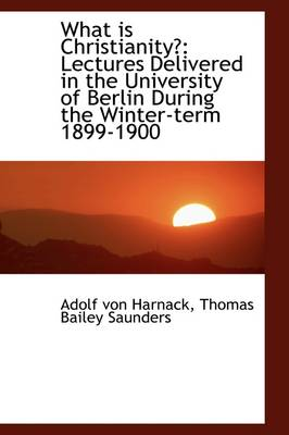 What Is Christianity: Lectures Delivered in the University of Berlin During the Winter-Term