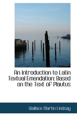 An Introduction to Latin Textual Emendation: Based on the Text of Plautus