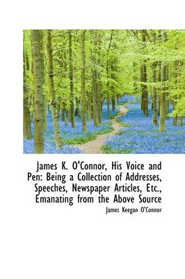 James K. O'Connor, His Voice and Pen: Being a Collection of Addresses, Speeches, Newspaper Articles,