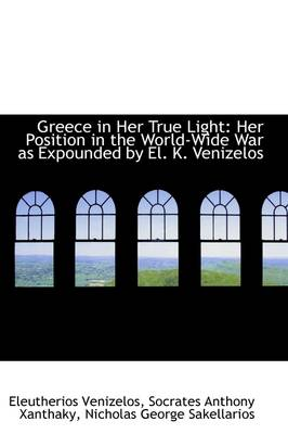 Greece in Her True Light: Her Position in the World-Wide War as Expounded by El. K. Venizelos