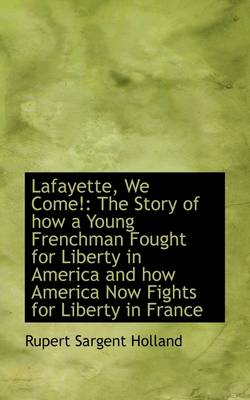 Lafayette, We Come!: The Story of How a Young Frenchman Fought for Liberty in America and How Americ