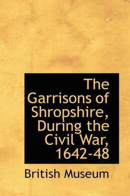 The Garrisons of Shropshire, During the Civil War, 1642-48