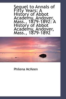 Sequel to Annals of Fifty Years: A History of Abbot Academy. Andover, Mass., 1879-1892: A History of
