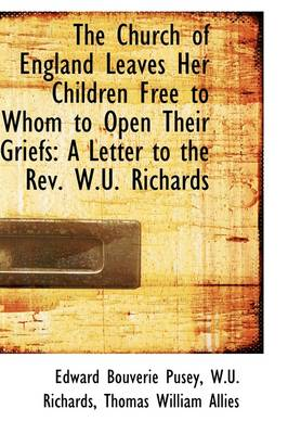 The Church of England Leaves Her Children Free to Whom to Open Their Griefs: A Letter to the REV. W.