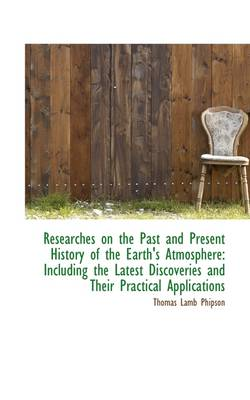 Researches on the Past and Present History of the Earth's Atmosphere: Including the Latest Discoveri