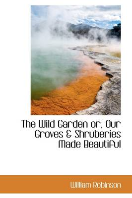The Wild Garden Or, Our Groves & Shruberies Made Beautiful