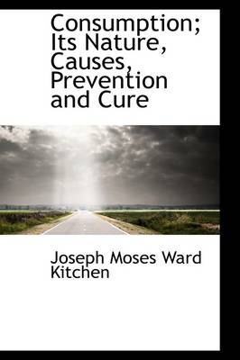 Consumption; Its Nature, Causes, Prevention and Cure
