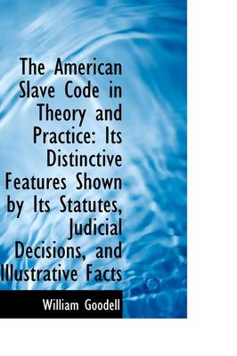 The American Slave Code in Theory and Practice: Its Distinctive Features Shown by Its Statutes, Judi