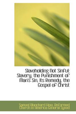 Slaveholding Not Sinful: Slavery, the Punishment of Man's Sin, Its Remedy, the Gospel of Christ