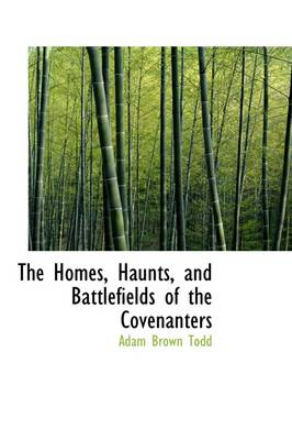The Homes, Haunts, and Battlefields of the Covenanters