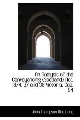 An Analysis of the Conveyancing (Scotland) ACT, 1874, 37 and 38 Victoria, Cap. 94