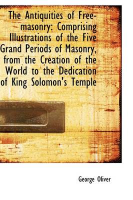The Antiquities of Free-Masonry: Comprising Illustrations of the Five Grand Periods of Masonry, from