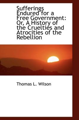 Sufferings Endured for a Free Government: Or, a History of the Cruelties and Atrocities of the Rebel
