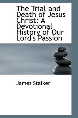 The Trial and Death of Jesus Christ: A Devotional History of Our Lord's Passion