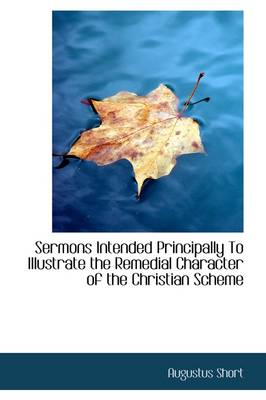Sermons Intended Principally to Illustrate the Remedial Character of the Christian Scheme