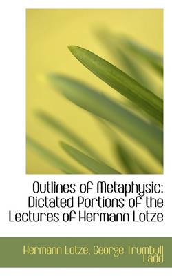 Outlines of Metaphysic: Dictated Portions of the Lectures of Hermann Lotze