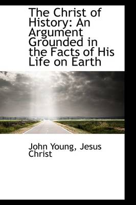 The Christ of History: An Argument Grounded in the Facts of His Life on Earth