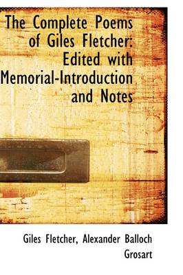 The Complete Poems of Giles Fletcher: Edited with Memorial-Introduction and Notes