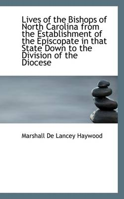Lives of the Bishops of North Carolina from the Establishment of the Episcopate in That State Down T