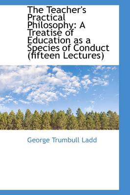 The Teacher's Practical Philosophy: A Treatise of Education as a Species of Conduct