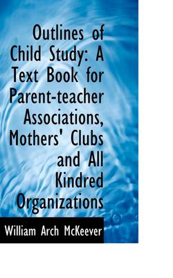 Outlines of Child Study: A Text Book for Parent-Teacher Associations, Mothers' Clubs and All Kindred