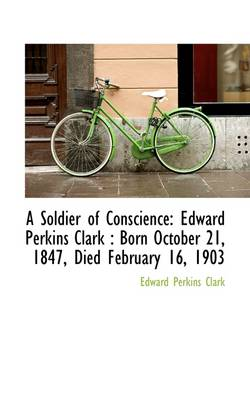 A Soldier of Conscience: Edward Perkins Clark: Born October 21, 1847, Died February 16, 1903
