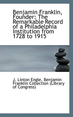 Benjamin Franklin, Founder: The Remarkable Record of a Philadelphia Institution from 1728 to 1915