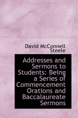 Addresses and Sermons to Students: Being a Series of Commencement Orations and Baccalaureate Sermons