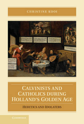 Calvinists and Catholics during Holland's Golden Age: Heretics and Idolaters