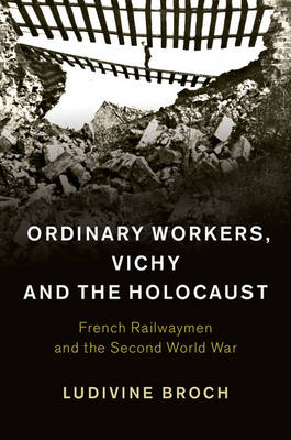 Ordinary Workers, Vichy and the Holocaust: French Railwaymen and the Second World War