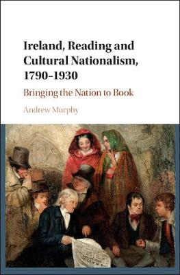 Ireland, Reading and Cultural Nationalism, 1790-1930: Bringing the Nation to Book