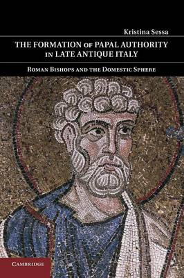 The Formation of Papal Authority in Late Antique Italy: Roman Bishops and the Domestic Sphere