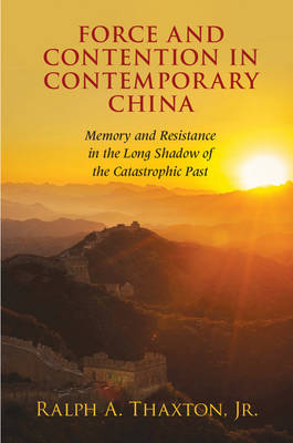 Force and Contention in Contemporary China: Memory and Resistance in the Long Shadow of the Catastrophic Past