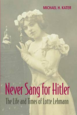 Never Sang for Hitler: The Life and Times of Lotte Lehmann, 1888-1976