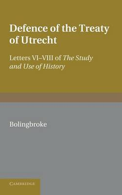 Bolingbroke's Defence of the Treaty of Utrecht: Being Letters VI to VIII of the 'Study and Use of History'