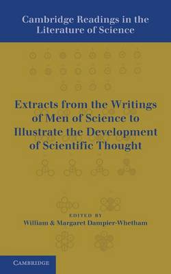 Cambridge Readings in the Literature of Science: Being Extracts from the Writings of Men of Science to Illustrate the Development of Scientific Thought