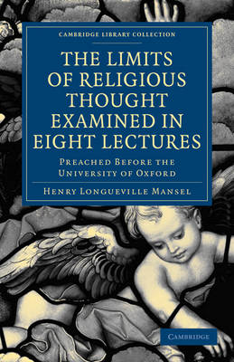 The Limits of Religious Thought Examined in Eight Lectures: Preached Before the University of Oxford, in the Year M.DCCC.LVIII on the Foundation of the Late Rev. John Bampton