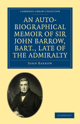 An Auto-Biographical Memoir of Sir John Barrow, Bart, Late of the Admiralty: Including Reflections, Observations, and Reminiscences at Home and Abroad, from Early Life to Advanced Age