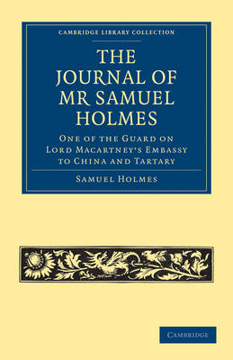 The Journal of Mr Samuel Holmes, Serjeant-Major of the XIth Light Dragoons, During his Attendance, as One of the Guard on Lord Macartney's Embassy to China and Tartary