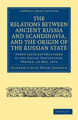 The Relations between Ancient Russia and Scandinavia, and the Origin of the Russian State: Three Lectures Delivered at the Taylor Institution. Oxford, in May, 1876
