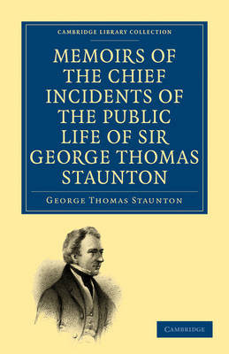 Memoirs of the Chief Incidents of the Public Life of Sir George Thomas Staunton, Bart., Hon. D.C.L. of Oxford: One of the King's Commissioners to the Court of Pekin, and Afterwards for Some Time Member of Parliament for South Hampshire