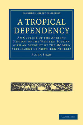 A Tropical Dependency: An Outline of the Ancient History of the Western Soudan with an Account of the Modern Settlement of Northern Nigeria