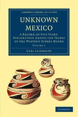 Unknown Mexico: A Record of Five Years' Exploration among the Tribes of the Western Sierra Madre