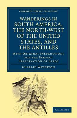 Wanderings in South America, the North-West of the United States, and the Antilles, in the Years 1812, 1816, 1820, and 1824: With Original Instructions for the Perfect Preservation of Birds, etc for Cabinets of Natural History