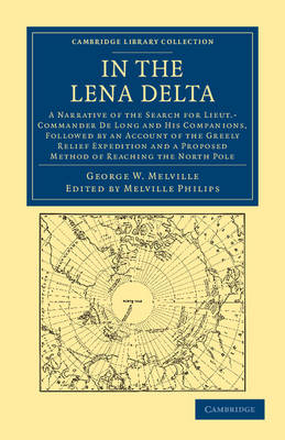In the Lena Delta: A Narrative of the Search for Lieut-Commander De Long and his Companions, Followed by an Account of the Greely Relief Expedition and a Proposed Method of Reaching the North Pole