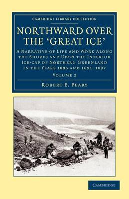 Northward over the Great Ice: A Narrative of Life and Work along the Shores and upon the Interior Ice-Cap of Northern Greenland in the Years 1886 and 1891-1897 etc.