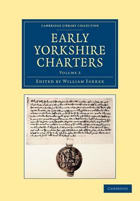 Early Yorkshire Charters: Volume 3: Being a Collection of Documents Anterior to the Thirteenth Century Made from the Public Records, Monastic Chartularies, Roger Dodsworth's Manuscripts and Other Available Sources