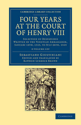 Four Years at the Court of Henry VIII 2 Volume Set: Selection of Despatches Written by the Venetian Ambassador, Sebastian Giustinian, and Addressed to the Signory of Venice, January 12th, 1515, to July 26th, 1519